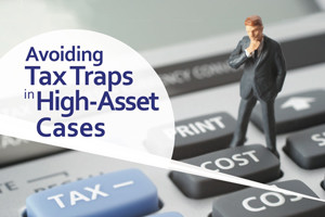 Avoiding Tax Traps in High-Asset Cases